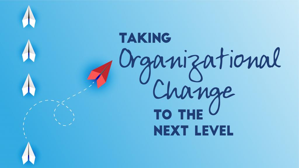Taking Organizational Change to the Next Level